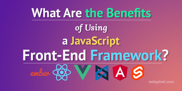 What Are the Benefits of Using a Front-End JavaScript Framework