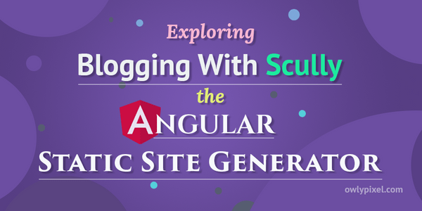 Exploring Blogging With Scully - the Angular Static Site Generator
